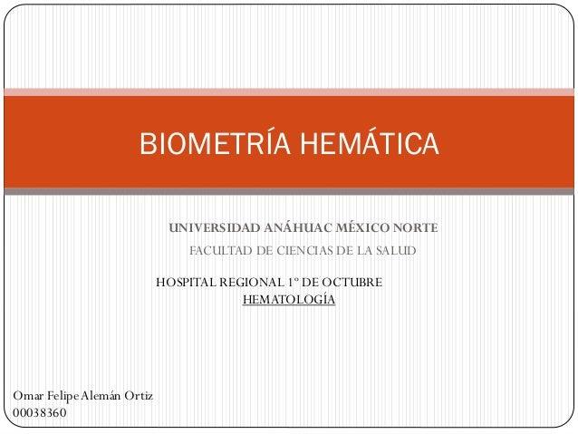 UNIVERSIDAD ANÁHUAC MÉXICO NORTE FACULTAD DE CIENCIAS DE LA SALUD BIOMETRÍA HEMÁTICA HOSPITAL REGIONAL 1º DE OCTUBRE HEMAT...
