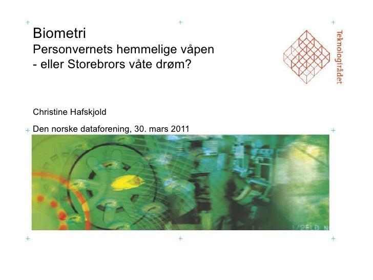Biometri  Personvernets hemmelige våpen  - eller Storebrors våte drøm? Christine Hafskjold Den norske dataforening, 30. ma...
