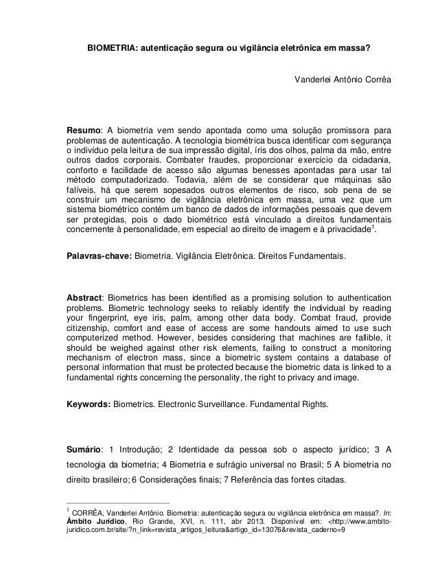 1 BIOMETRIA: autenticação segura ou vigilância eletrônica em massa? Vanderlei Antônio Corrêa Resumo: A biometria vem sendo...