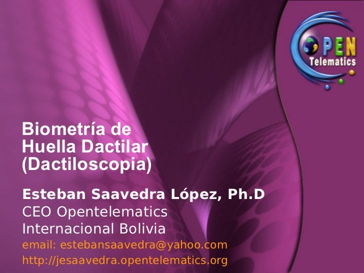 Biometría de Huella Dactilar (Dactiloscopia) Esteban Saavedra López, Ph.D CEO Opentelematics Internacional Bolivia email: ...