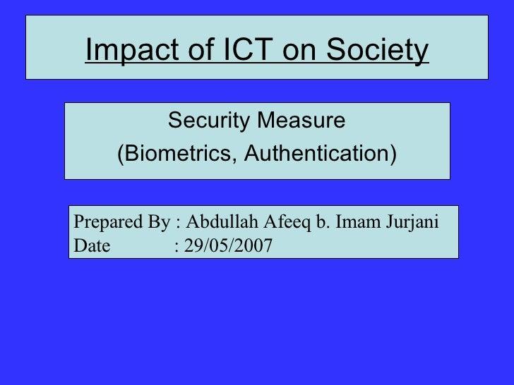 Impact of ICT on Society <ul><li>Security Measure </li></ul><ul><li>(Biometrics, Authentication) </li></ul>Prepared By : A...