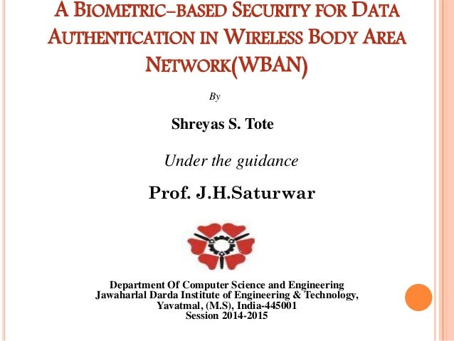 A BIOMETRIC-BASED SECURITY FOR DATA AUTHENTICATION IN WIRELESS BODY AREA NETWORK(WBAN) By Shreyas S. Tote Under the guidan...