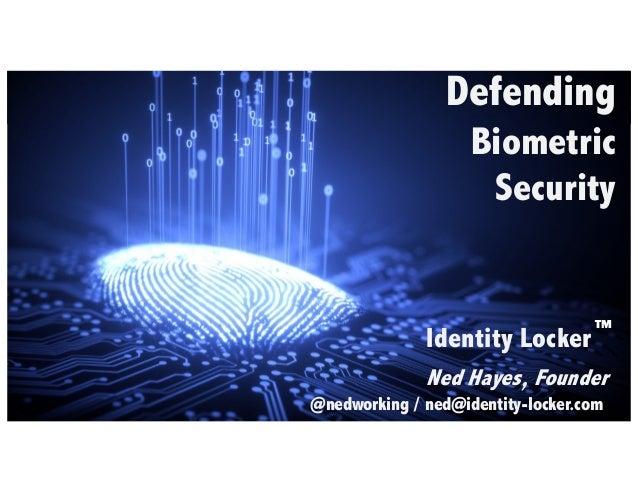 Defending Biometric Security Identity Locker Ned Hayes, Founder @nedworking / ned@identity-locker.com ™