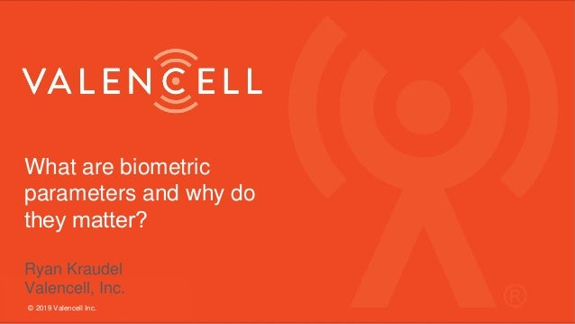 What are biometric parameters and why do they matter? Ryan Kraudel Valencell, Inc. © 2019 Valencell Inc.