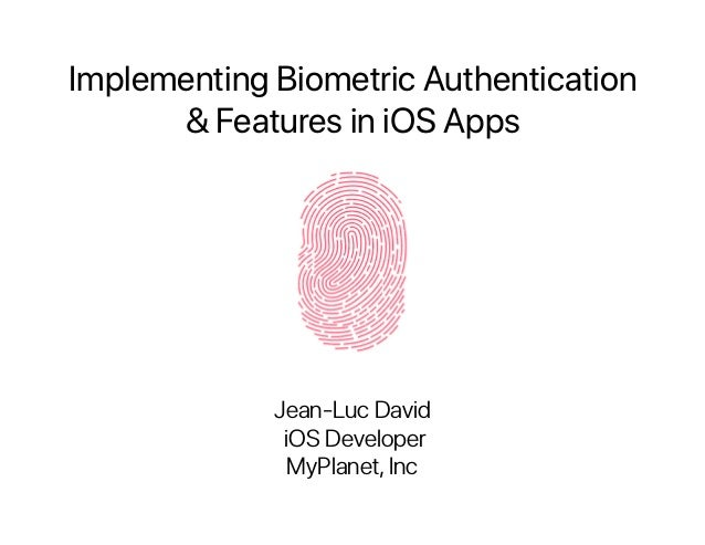 Implementing Biometric Authentication  & Features in iOS Apps Jean-Luc David iOS Developer MyPlanet,Inc