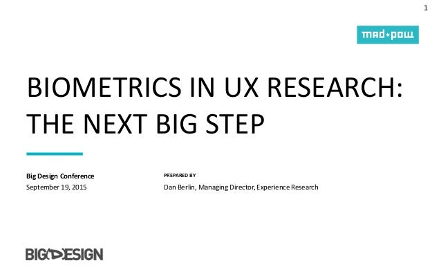 1 PREPARED BY BIOMETRICS IN UX RESEARCH: THE NEXT BIG STEP September 19, 2015 Big Design Conference Dan Berlin, Managing D...