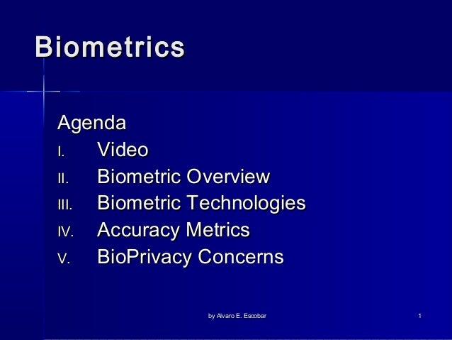 Biometrics Agenda I. Video II. Biometric Overview III. Biometric Technologies IV. Accuracy Metrics V. BioPrivacy Concerns ...