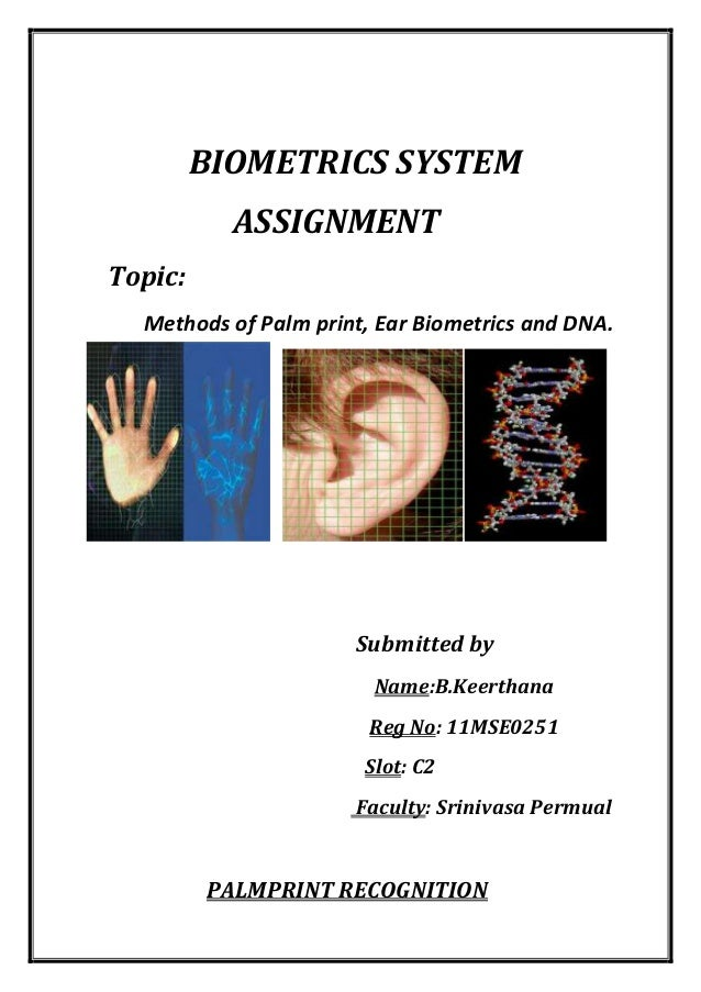 BIOMETRICS SYSTEM ASSIGNMENT Topic: Methods of Palm print, Ear Biometrics and DNA.  Submitted by Name:B.Keerthana Reg No: ...