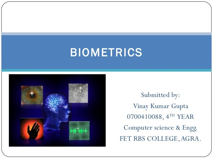 Submitted by: Vinay Kumar Gupta 0700410088, 4 TH   YEAR Computer science & Engg. FET RBS COLLEGE, AGRA. BIOMETRICS