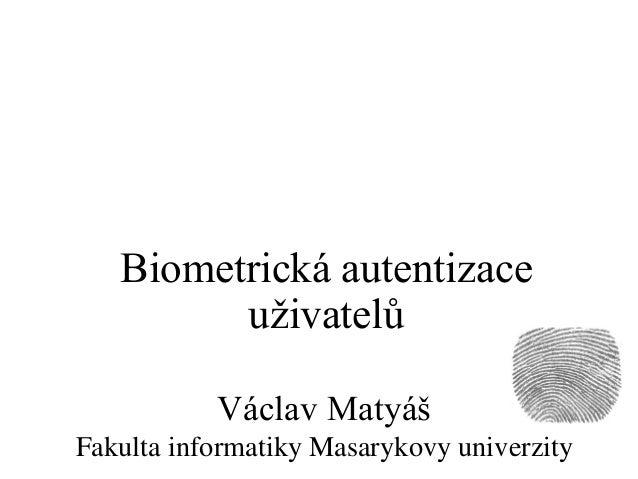 Václav Matyáš Fakulta informatiky Masarykovy univerzity Biometrická autentizace uživatelů