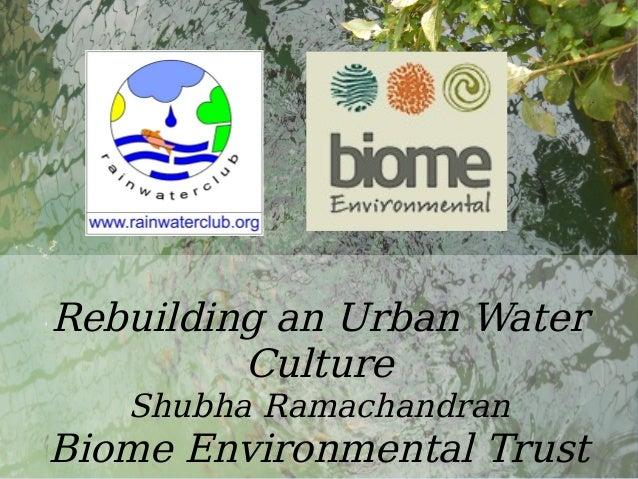 Water Rebuilding an Urban Water Culture Shubha Ramachandran Biome Environmental Trust