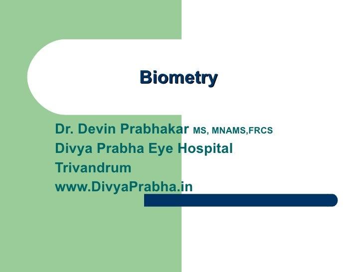 Biometry Dr. Devin Prabhakar  MS, MNAMS,FRCS Divya Prabha Eye Hospital Trivandrum www.DivyaPrabha.in