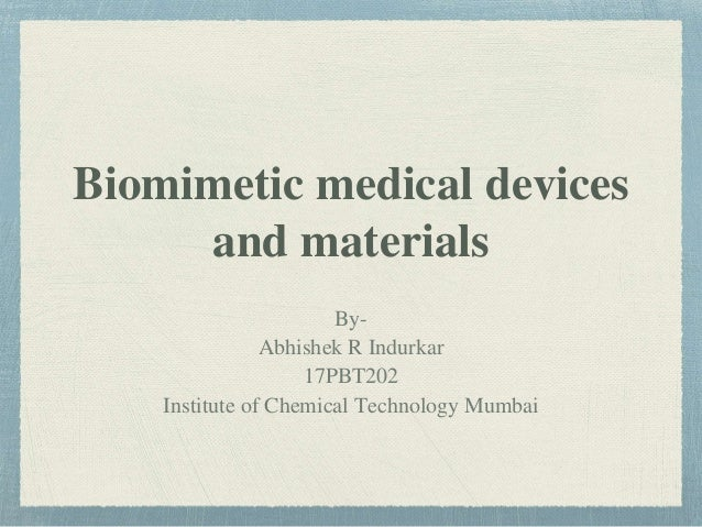 Biomimetic medical devices and materials By- Abhishek R Indurkar 17PBT202 Institute of Chemical Technology Mumbai
