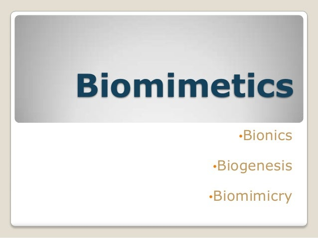Biomimetics         •Bionics      •Biogenesis      •Biomimicry