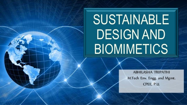 SUSTAINABLE DESIGN AND BIOMIMETICS ABHILASHA TRIPATHI M.Tech Env. Engg. and Mgmt. CPEE, P.U.