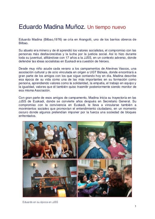! Eduardo Madina Muñoz. Un tiempo nuevo ! Eduardo Madina (Bilbao,1976) se cría en Arangoiti, uno de los barrios obreros de...