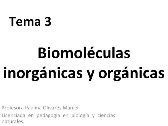 Tema 3Profesora Paulina Olivares MarcelLicenciada en pedagogía en biología y cienciasnaturales.Biomoléculasinorgánicas y o...