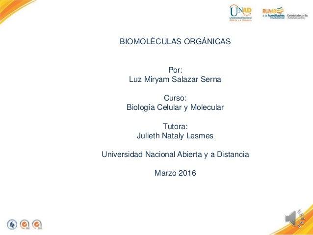 BIOMOLÉCULAS ORGÁNICAS Por: Luz Miryam Salazar Serna Curso: Biología Celular y Molecular Tutora: Julieth Nataly Lesmes Uni...