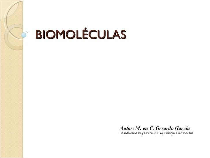 BIOMOLÉCULAS Autor: M. en C. Gerardo García Basado en Miller y Levine. (2004). Biología. Prentice-Hall