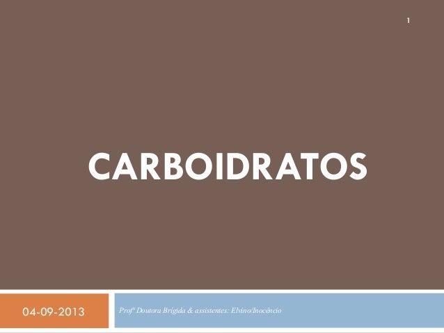 1  CARBOIDRATOS  04-09-2013  Profª Doutora Brígida & assistentes: Elvino/Inocêncio