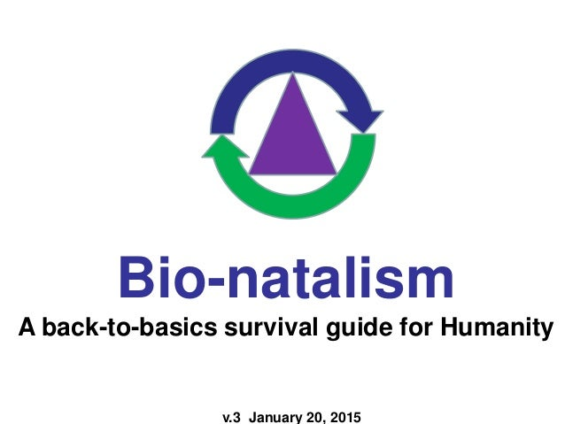 v.3 January 20, 2015 Bio-natalism A back-to-basics survival guide for Humanity