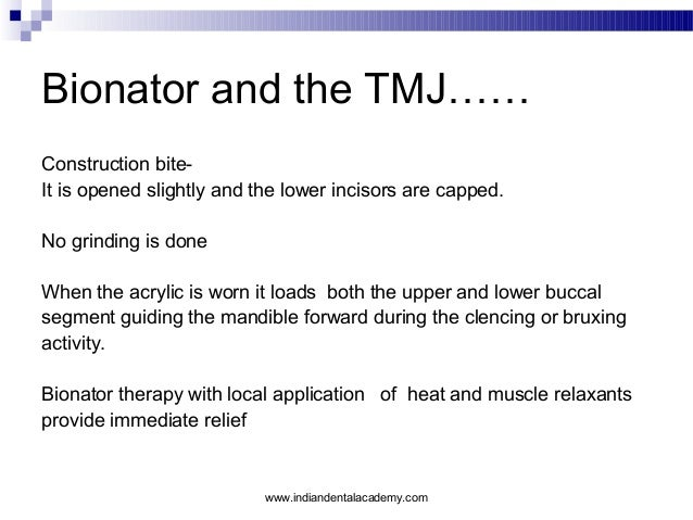 Bionator and the TMJ…… Construction biteIt is opened slightly and the lower incisors are capped. No grinding is done When ...