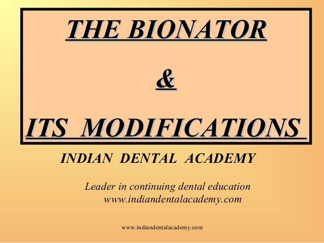 THE BIONATOR & ITS MODIFICATIONS INDIAN DENTAL ACADEMY Leader in continuing dental education www.indiandentalacademy.com w...