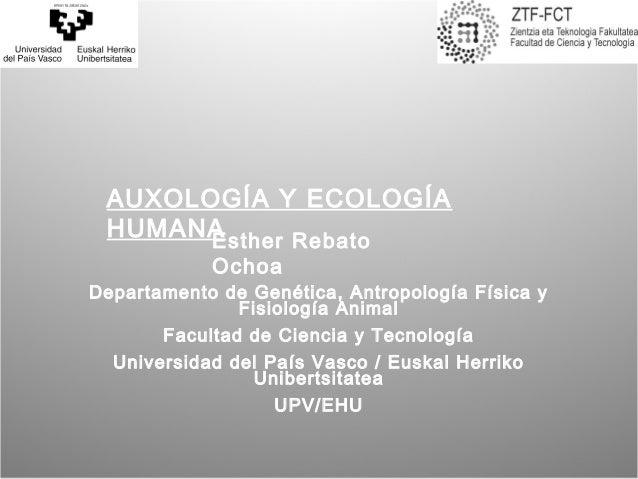 AUXOLOGÍA Y ECOLOGÍA HUMANAEsther Rebato            OchoaDepartamento de Genética, Antropología Física y              Fisi...