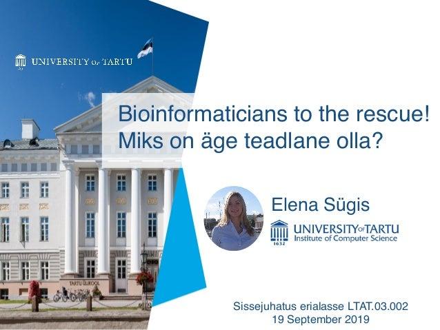 Bioinformaticians to the rescue! Miks on äge teadlane olla? Sissejuhatus erialasse LTAT.03.002 19 September 2019 Elena Sü...