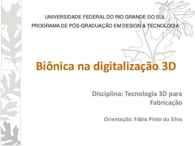 Disciplina: Tecnologia 3D paraFabricaçãoOrientação: Fábio Pinto da SilvaBiônica na digitalização 3DUNIVERSIDADE FEDERAL DO...