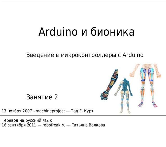 Arduino и бионика Введение в микроконтроллеры с Arduino Занятие 2 13 ноября 2007 - machineproject — Тод Е. Курт Перевод на...