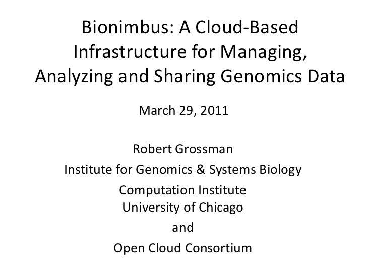 Bionimbus: A Cloud-Based Infrastructure for Managing, Analyzing and Sharing Genomics Data <br />March 29, 2011<br />Robert...