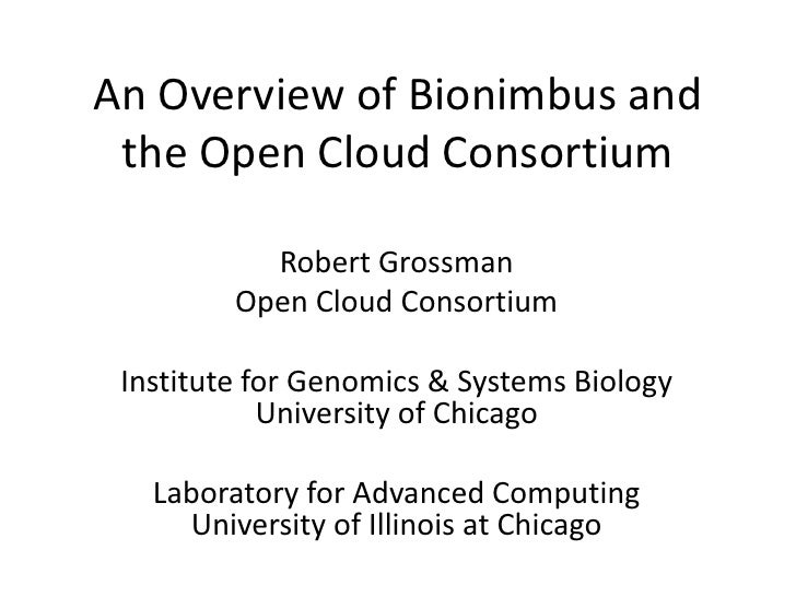 An Overview of Bionimbus and the Open Cloud Consortium<br />Robert Grossman<br />Open Cloud Consortium <br />Institute for...
