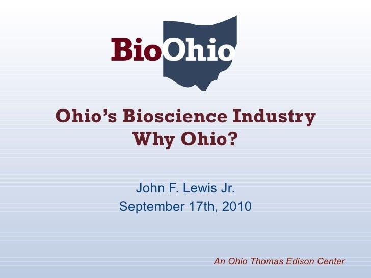Ohio's Bioscience Industry Why Ohio? John F. Lewis Jr. September 17th, 2010 An Ohio Thomas Edison Center