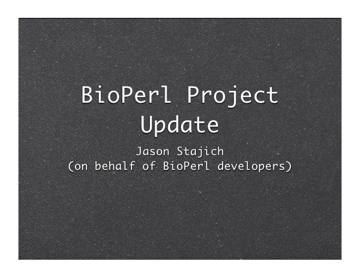 BioPerl Project       Update           Jason Stajich (on behalf of BioPerl developers)