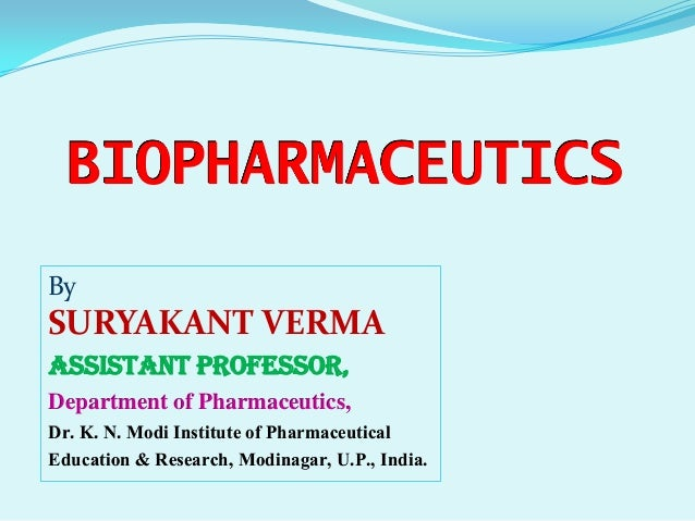 BIOPHARMACEUTICS By SURYAKANT VERMA Assistant Professor, Department of Pharmaceutics, Dr. K. N. Modi Institute of Pharmace...