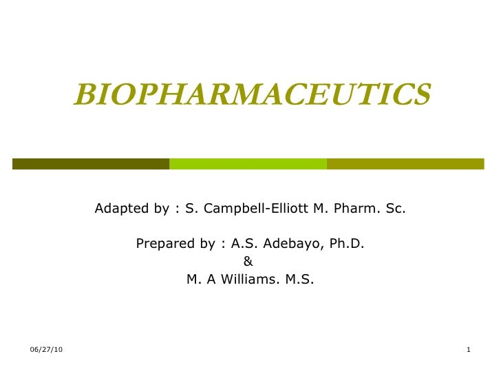 BIOPHARMACEUTICS Adapted by : S. Campbell-Elliott M. Pharm. Sc. Prepared by : A.S. Adebayo, Ph.D. &  M. A Williams. M.S.