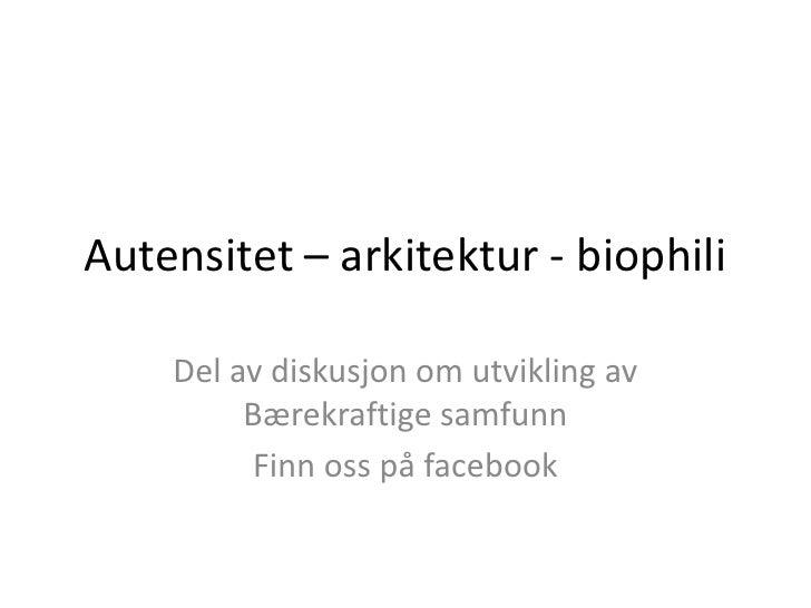 Autensitet – arkitektur - biophili<br />Del av diskusjon om utvikling av Bærekraftige samfunn<br />Finn oss på facebook<br />