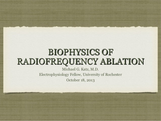 BIOPHYSICS OF RADIOFREQUENCY ABLATION Michael G. Katz, M.D. Electrophysiology Fellow, University of Rochester October 18, ...