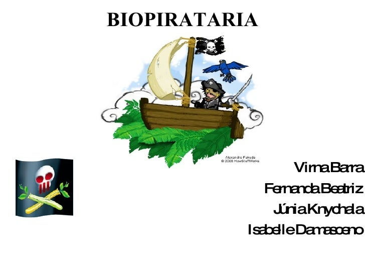 BIOPIRATARIA <ul><li>Virna Barra </li></ul><ul><li>Fernanda Beatriz </li></ul><ul><li>Júnia Knychala </li></ul><ul><li>Isa...
