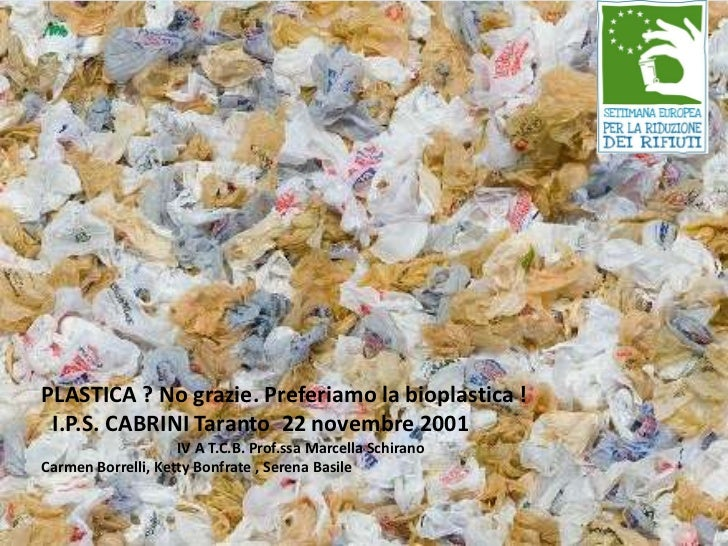 """PLASTICA ? No grazie. Preferiamo la bioplastica ! I.P.S. CABRINI Taranto 22 novembre 2001                    IV """"Plastica?..."""