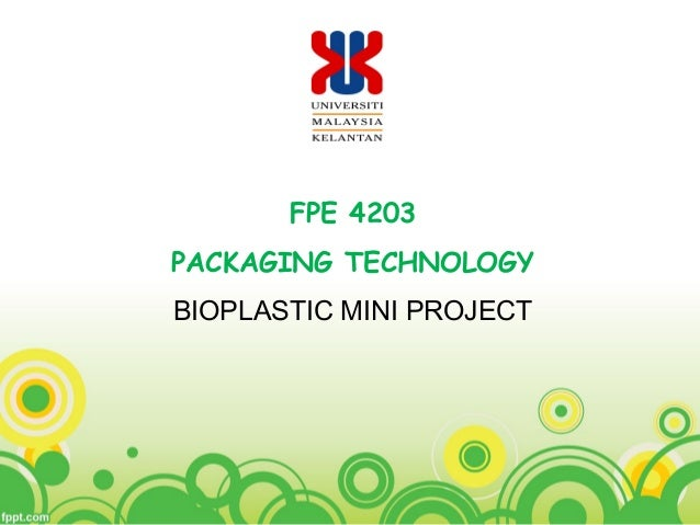 FPE 4203 PACKAGING TECHNOLOGY BIOPLASTIC MINI PROJECT