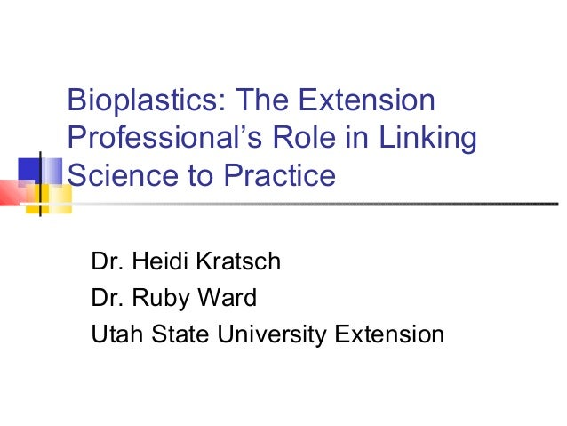 Bioplastics: The Extension Professional's Role in Linking Science to Practice Dr. Heidi Kratsch Dr. Ruby Ward Utah State U...