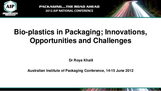 Bio-plastics in Packaging; Innovations, Opportunities and Challenges Dr Roya Khalil Australian Institute of Packaging Conf...