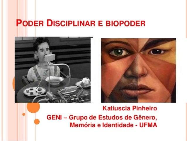 PODER DISCIPLINAR E BIOPODER Katiuscia Pinheiro GENI – Grupo de Estudos de Gênero, Memória e Identidade - UFMA