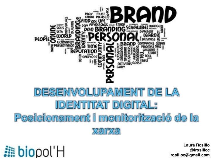 DESENVOLUPAMENT DE LA IDENTITAT DIGITAL:<br />Posicionament i monitorització de la xarxa<br />Laura Rosillo<br />@lrosillo...