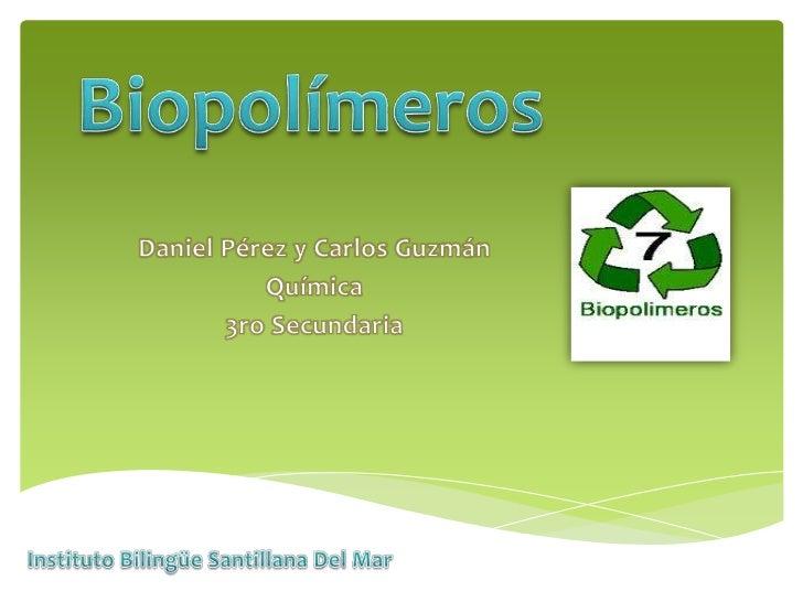 Biopolímeros<br />Daniel Pérez y Carlos Guzmán<br />Química<br />3ro Secundaria<br />Instituto Bilingüe Santillana Del Mar...