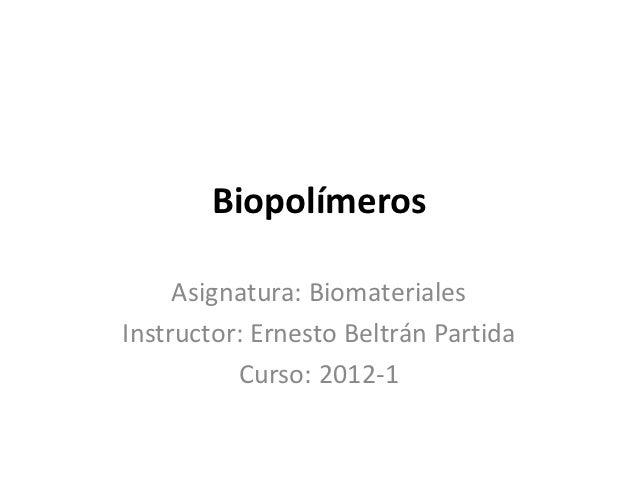 Biopolímeros     Asignatura: BiomaterialesInstructor: Ernesto Beltrán Partida          Curso: 2012-1