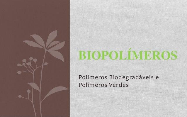 BIOPOLÍMEROS Polímeros Biodegradáveis e Polímeros Verdes