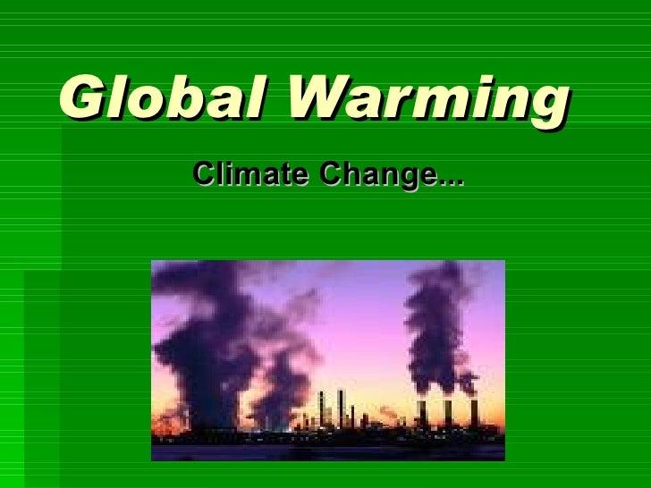 Global Warming <ul><ul><li>Climate Change... </li></ul></ul>